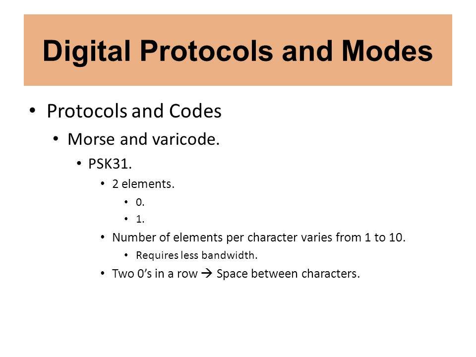 Digital Protocols and Modes Protocols and Codes Morse and varicode. PSK31. 2 elements. 0. 1. Number of elements per character varies from 1 to 10. Req