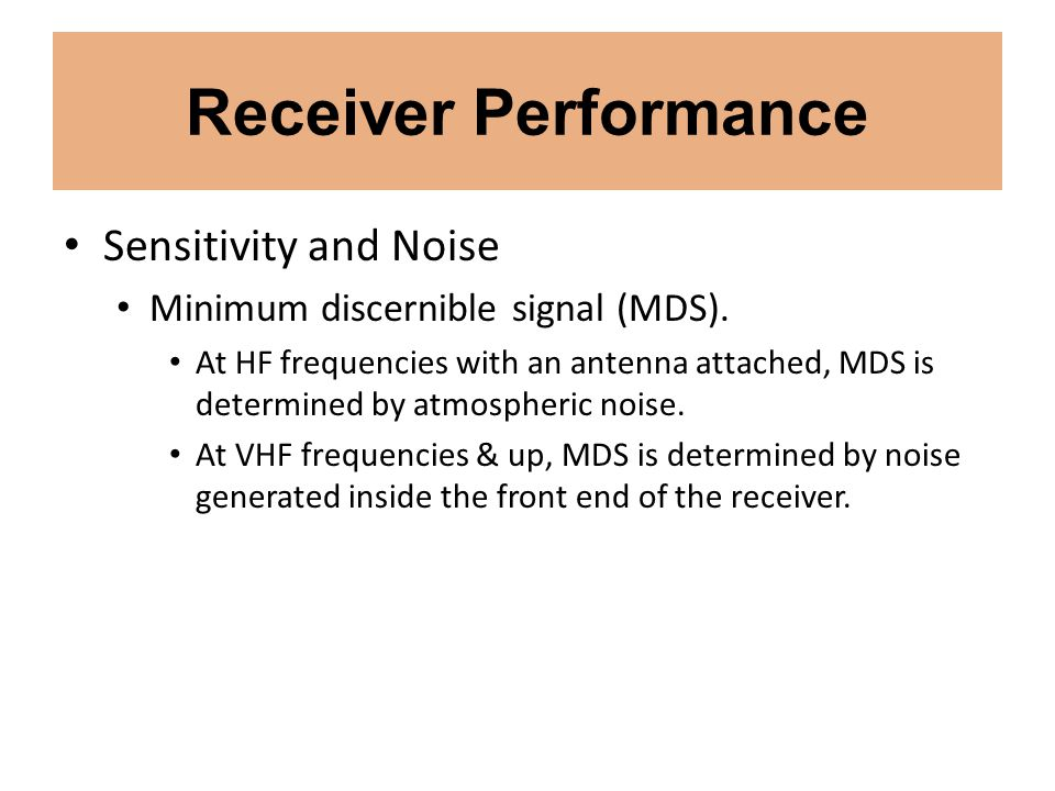 Receiver Performance Sensitivity and Noise Minimum discernible signal (MDS). At HF frequencies with an antenna attached, MDS is determined by atmosphe