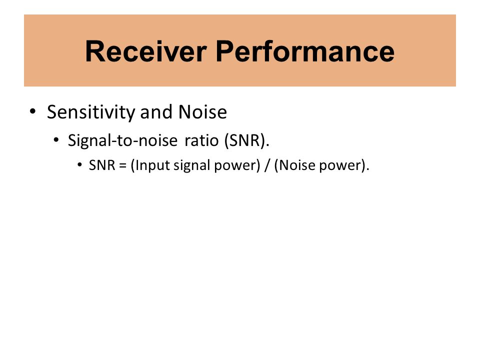 Receiver Performance Sensitivity and Noise Signal-to-noise ratio (SNR). SNR = (Input signal power) / (Noise power).