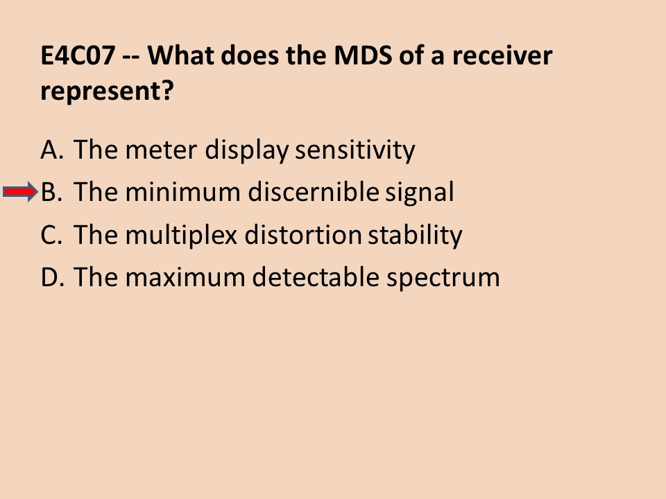 E4C07 -- What does the MDS of a receiver represent? A.The meter display sensitivity B.The minimum discernible signal C.The multiplex distortion stabil