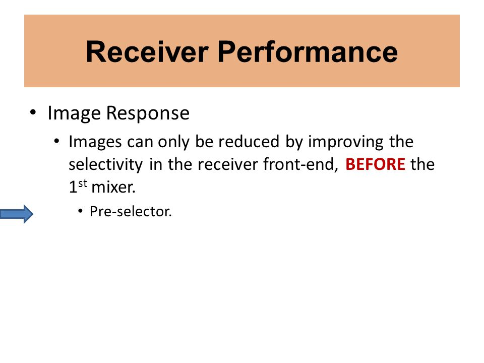 Receiver Performance Image Response Images can only be reduced by improving the selectivity in the receiver front-end, BEFORE the 1 st mixer. Pre-sele