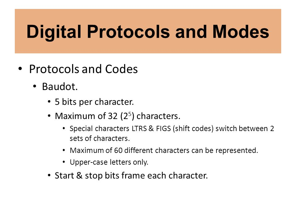 Digital Protocols and Modes Protocols and Codes Baudot. 5 bits per character. Maximum of 32 (2 5 ) characters. Special characters LTRS & FIGS (shift c
