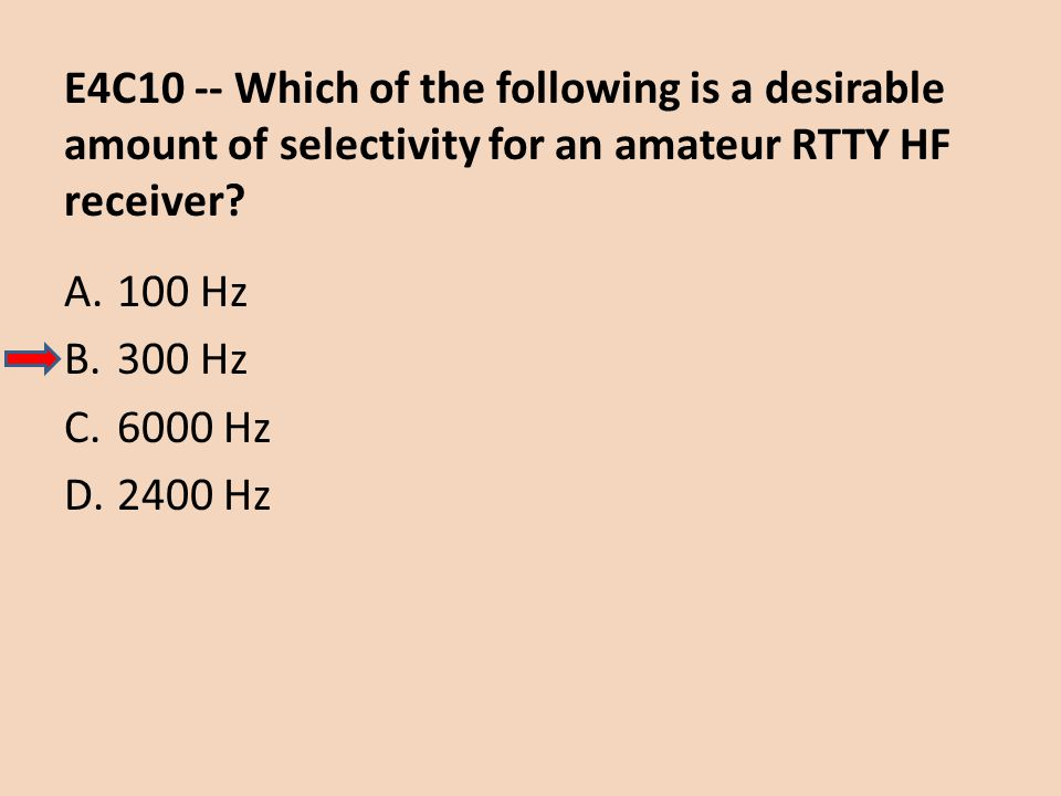 E4C10 -- Which of the following is a desirable amount of selectivity for an amateur RTTY HF receiver? A.100 Hz B.300 Hz C.6000 Hz D.2400 Hz
