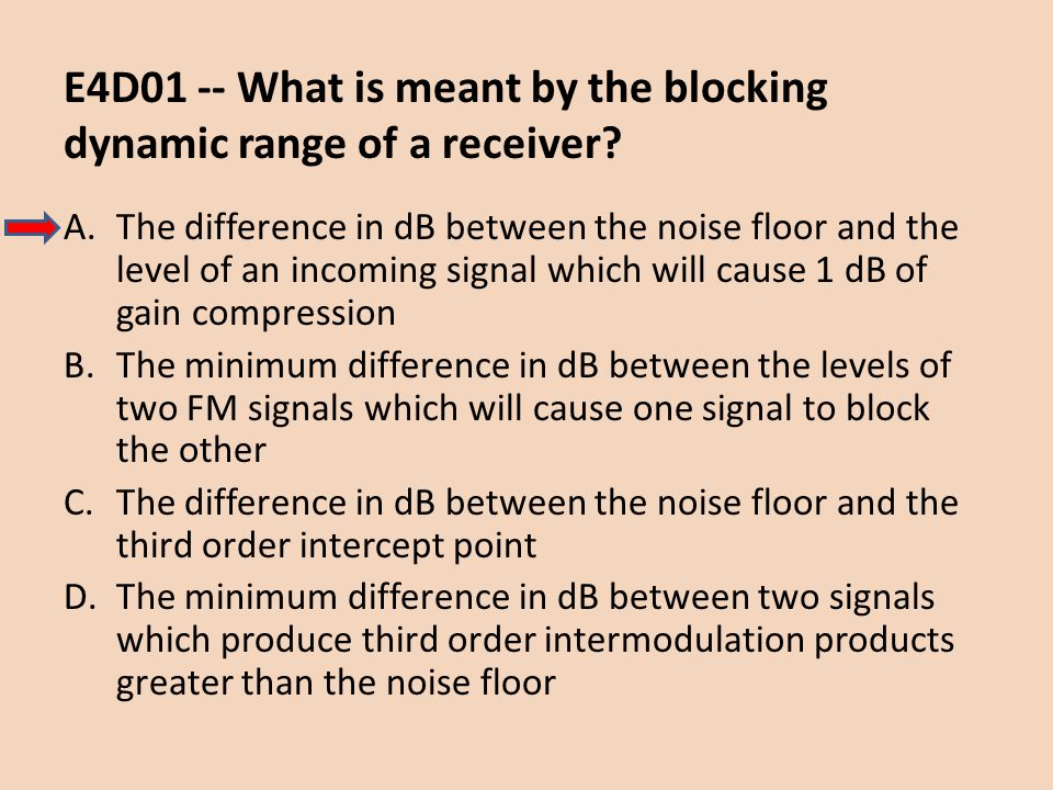 E4D01 -- What is meant by the blocking dynamic range of a receiver? A.The difference in dB between the noise floor and the level of an incoming signal