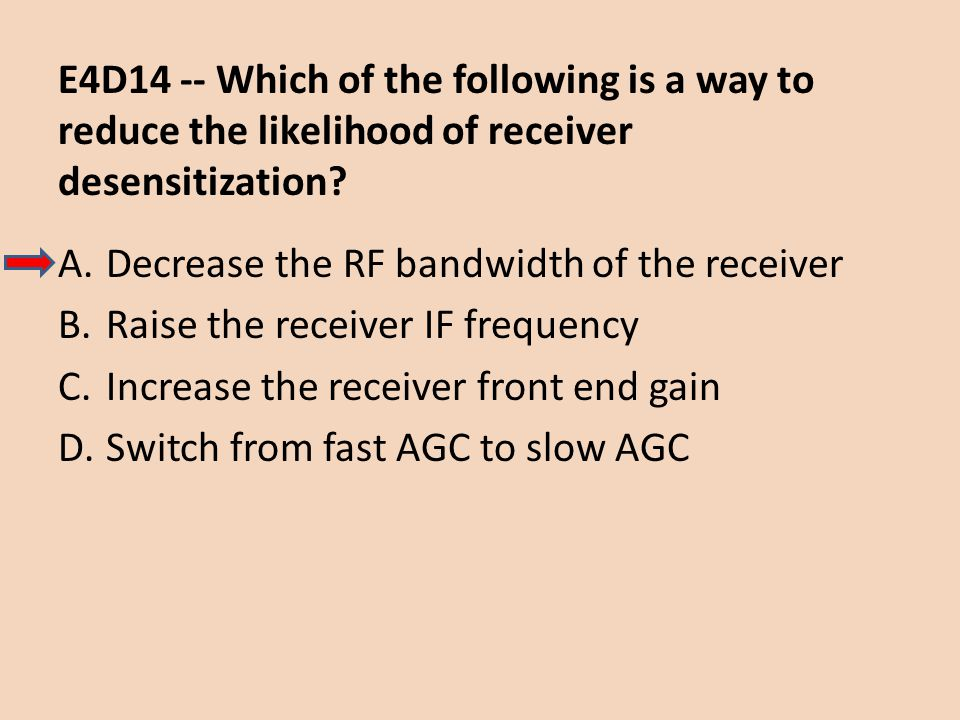 E4D14 -- Which of the following is a way to reduce the likelihood of receiver desensitization? A.Decrease the RF bandwidth of the receiver B.Raise the