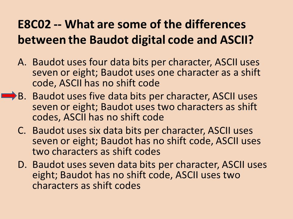 E8C02 -- What are some of the differences between the Baudot digital code and ASCII? A.Baudot uses four data bits per character, ASCII uses seven or e