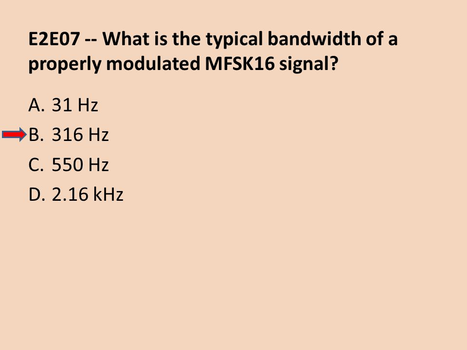 E2E07 -- What is the typical bandwidth of a properly modulated MFSK16 signal? A.31 Hz B.316 Hz C.550 Hz D.2.16 kHz