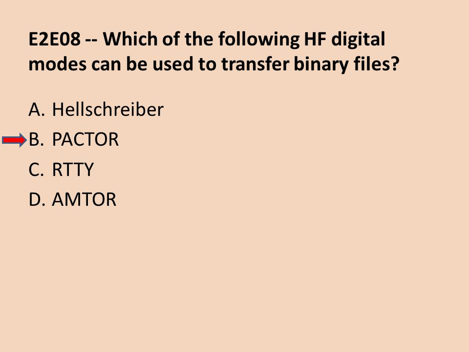 E2E08 -- Which of the following HF digital modes can be used to transfer binary files? A.Hellschreiber B.PACTOR C.RTTY D.AMTOR