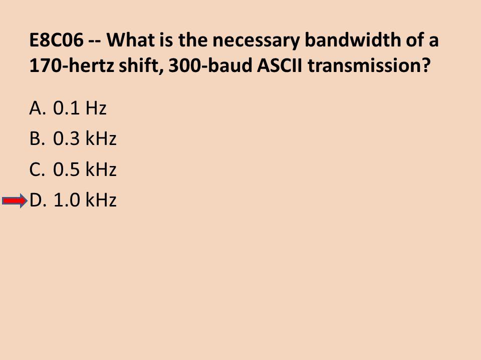 E8C06 -- What is the necessary bandwidth of a 170-hertz shift, 300-baud ASCII transmission? A.0.1 Hz B.0.3 kHz C.0.5 kHz D.1.0 kHz