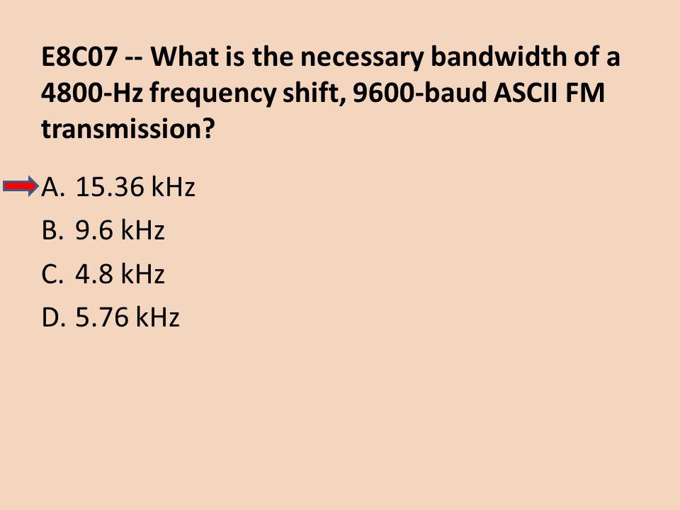 E8C07 -- What is the necessary bandwidth of a 4800-Hz frequency shift, 9600-baud ASCII FM transmission? A.15.36 kHz B.9.6 kHz C.4.8 kHz D.5.76 kHz