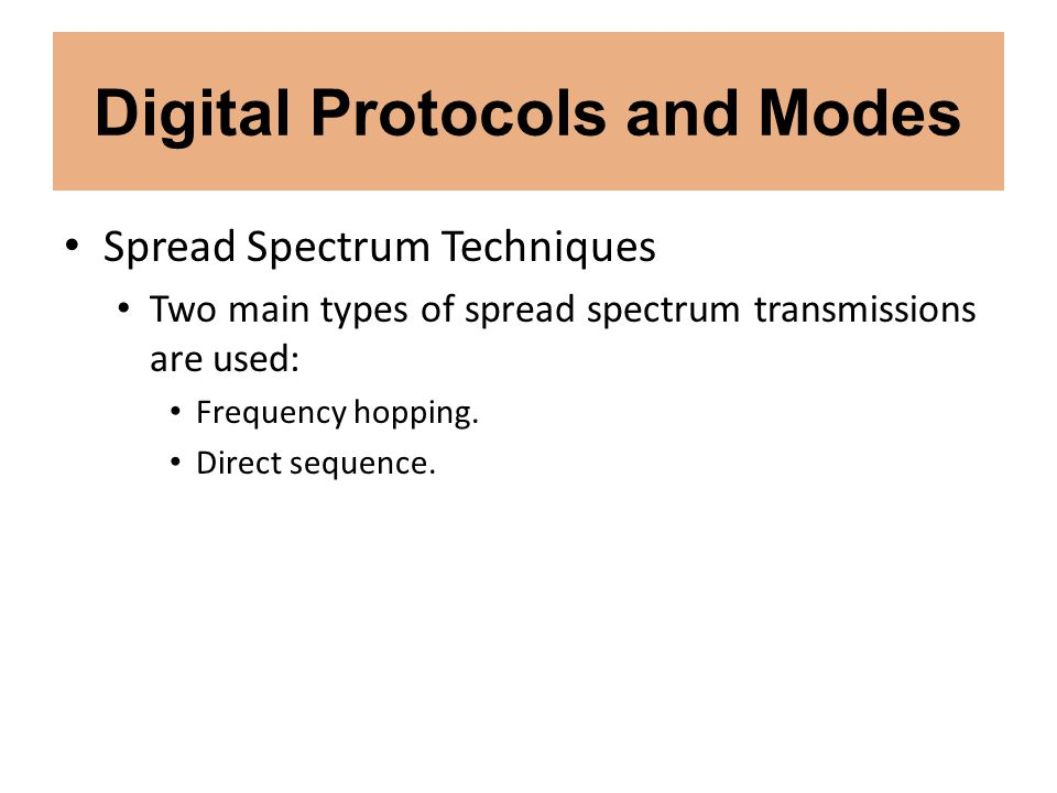 Digital Protocols and Modes Spread Spectrum Techniques Two main types of spread spectrum transmissions are used: Frequency hopping. Direct sequence.