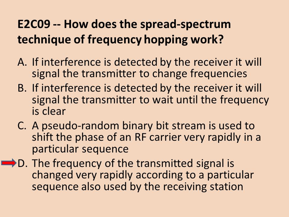 E2C09 -- How does the spread-spectrum technique of frequency hopping work? A.If interference is detected by the receiver it will signal the transmitte
