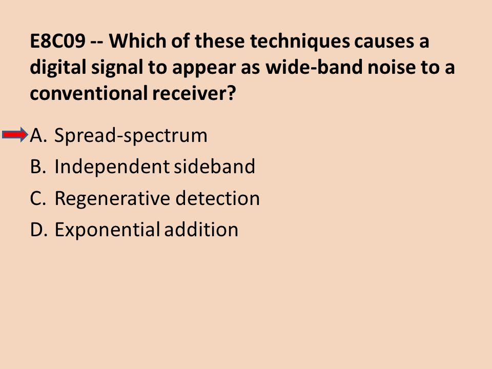 E8C09 -- Which of these techniques causes a digital signal to appear as wide-band noise to a conventional receiver? A.Spread-spectrum B.Independent si
