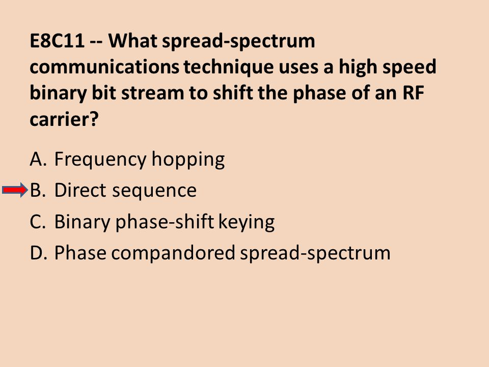 E8C11 -- What spread-spectrum communications technique uses a high speed binary bit stream to shift the phase of an RF carrier? A.Frequency hopping B.