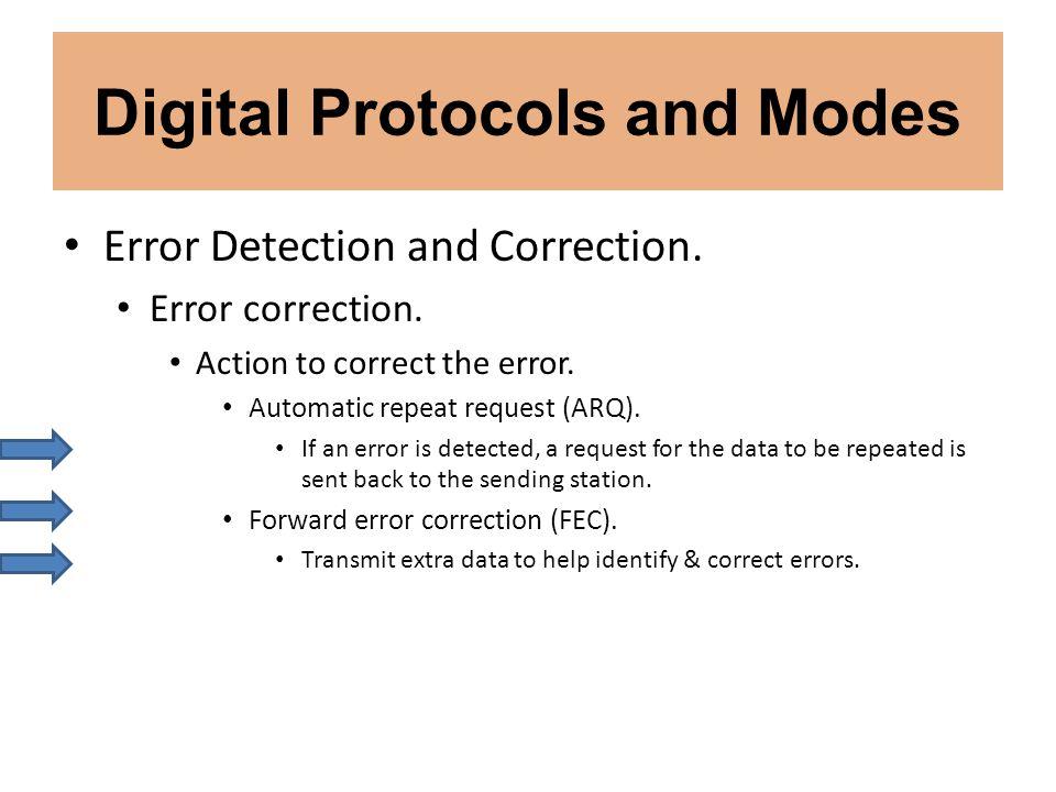 Digital Protocols and Modes Error Detection and Correction. Error correction. Action to correct the error. Automatic repeat request (ARQ). If an error