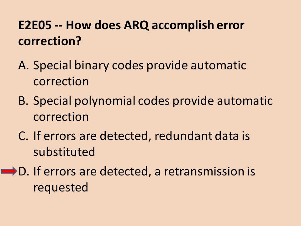 E2E05 -- How does ARQ accomplish error correction? A.Special binary codes provide automatic correction B.Special polynomial codes provide automatic co