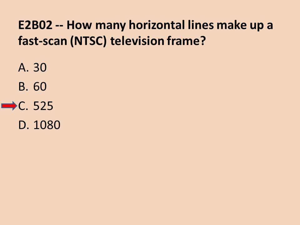 E2B02 -- How many horizontal lines make up a fast-scan (NTSC) television frame? A.30 B.60 C.525 D.1080