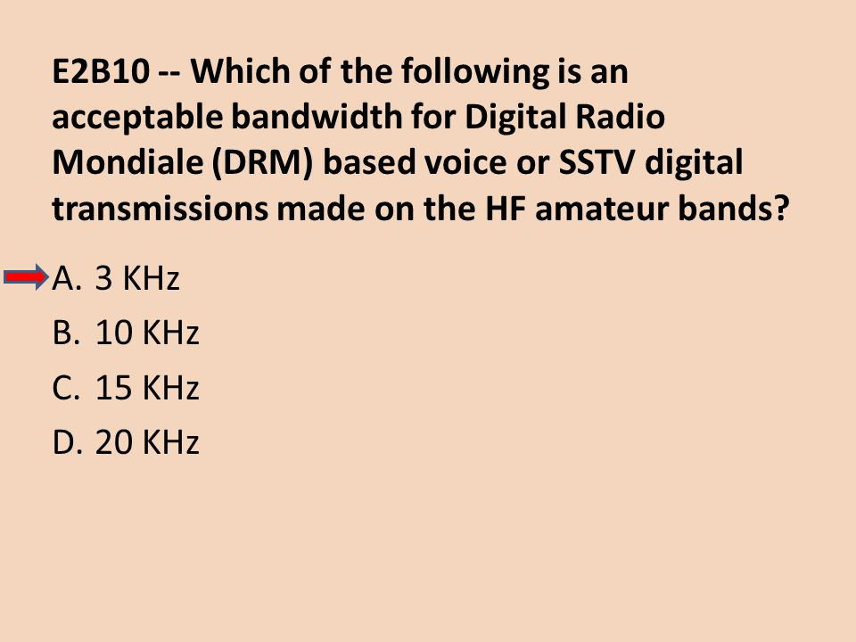 E2B10 -- Which of the following is an acceptable bandwidth for Digital Radio Mondiale (DRM) based voice or SSTV digital transmissions made on the HF a
