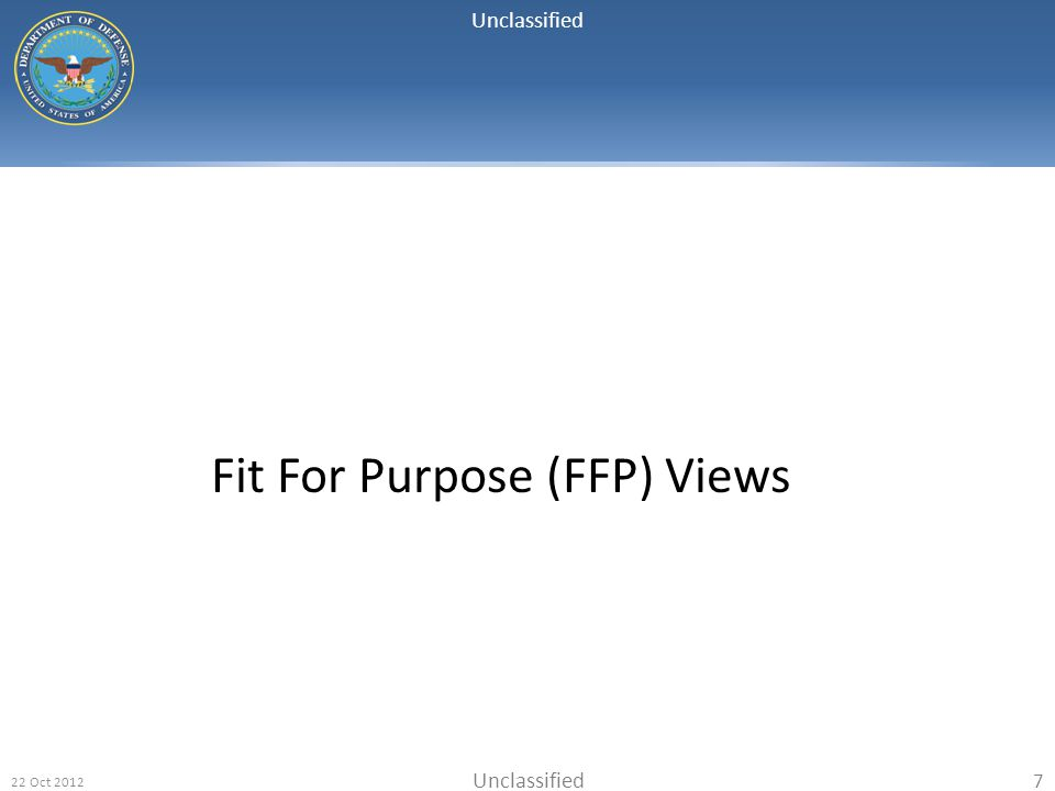 Unclassified 22 Oct 2012 7 Fit For Purpose (FFP) Views