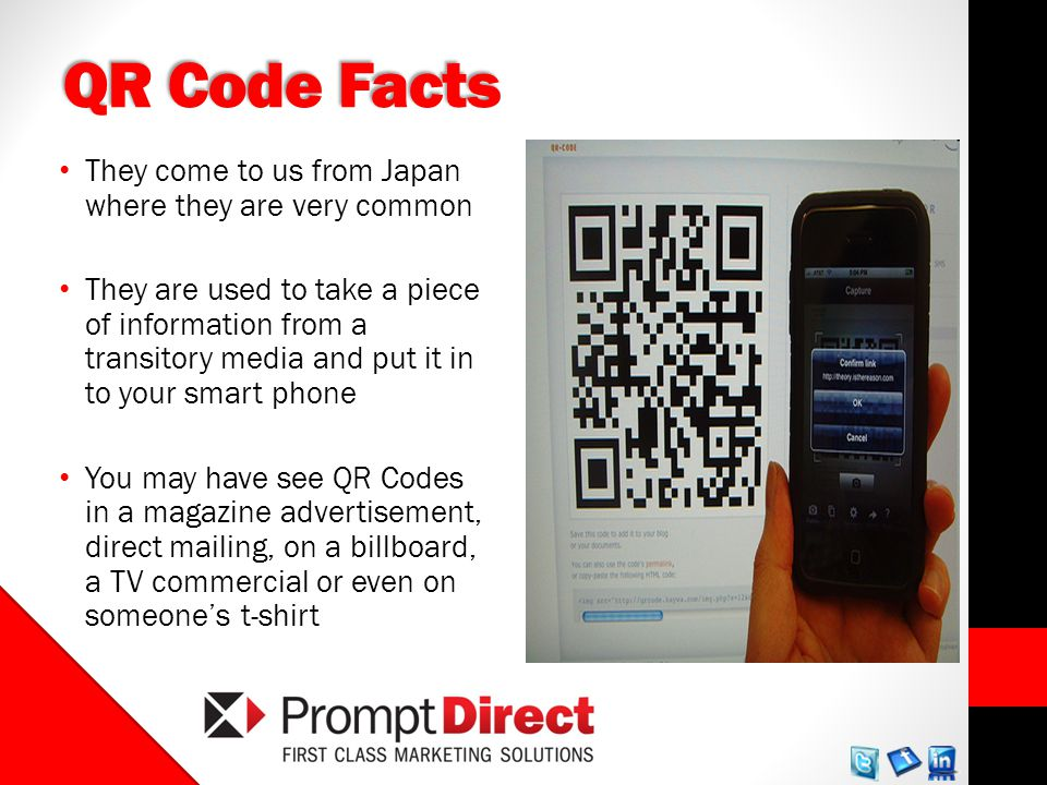 QR Code Facts They come to us from Japan where they are very common They are used to take a piece of information from a transitory media and put it in to your smart phone You may have see QR Codes in a magazine advertisement, direct mailing, on a billboard, a TV commercial or even on someones t-shirt