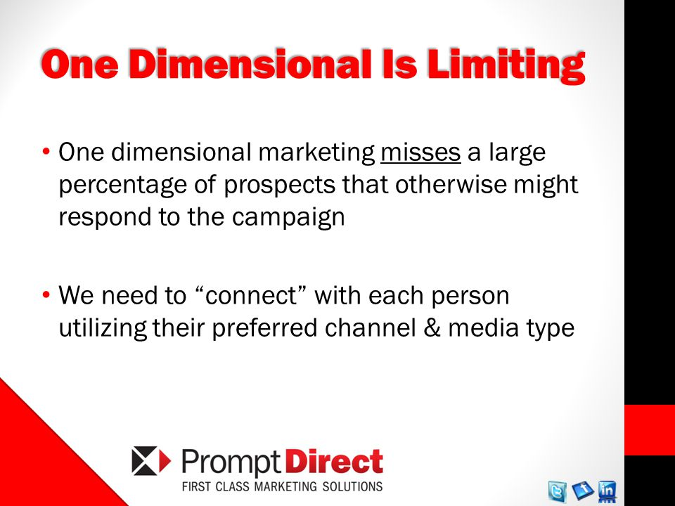One Dimensional Is Limiting One dimensional marketing misses a large percentage of prospects that otherwise might respond to the campaign We need to connect with each person utilizing their preferred channel & media type