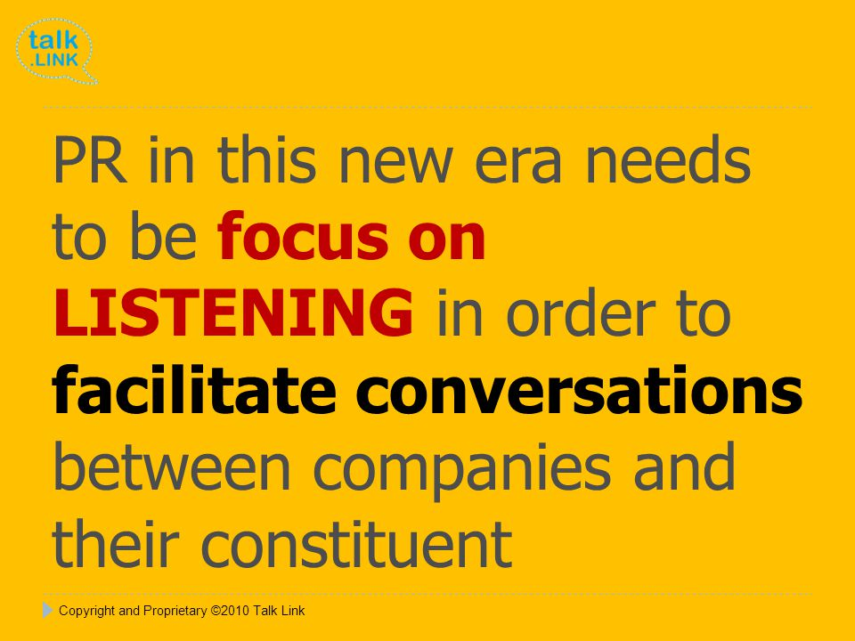 Copyright and Proprietary ©2010 Talk Link PR in this new era needs to be focus on LISTENING in order to facilitate conversations between companies and their constituent