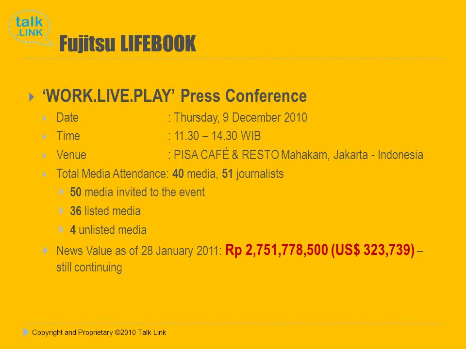 Copyright and Proprietary ©2010 Talk Link Fujitsu LIFEBOOK WORK.LIVE.PLAY Press Conference Date : Thursday, 9 December 2010 Time : 11.30 – 14.30 WIB Venue: PISA CAFÉ & RESTO Mahakam, Jakarta - Indonesia Total Media Attendance: 40 media, 51 journalists 50 media invited to the event 36 listed media 4 unlisted media News Value as of 28 January 2011: Rp 2,751,778,500 (US$ 323,739) – still continuing