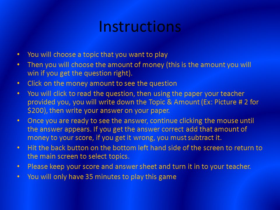 Instructions You will choose a topic that you want to play Then you will choose the amount of money (this is the amount you will win if you get the question right).