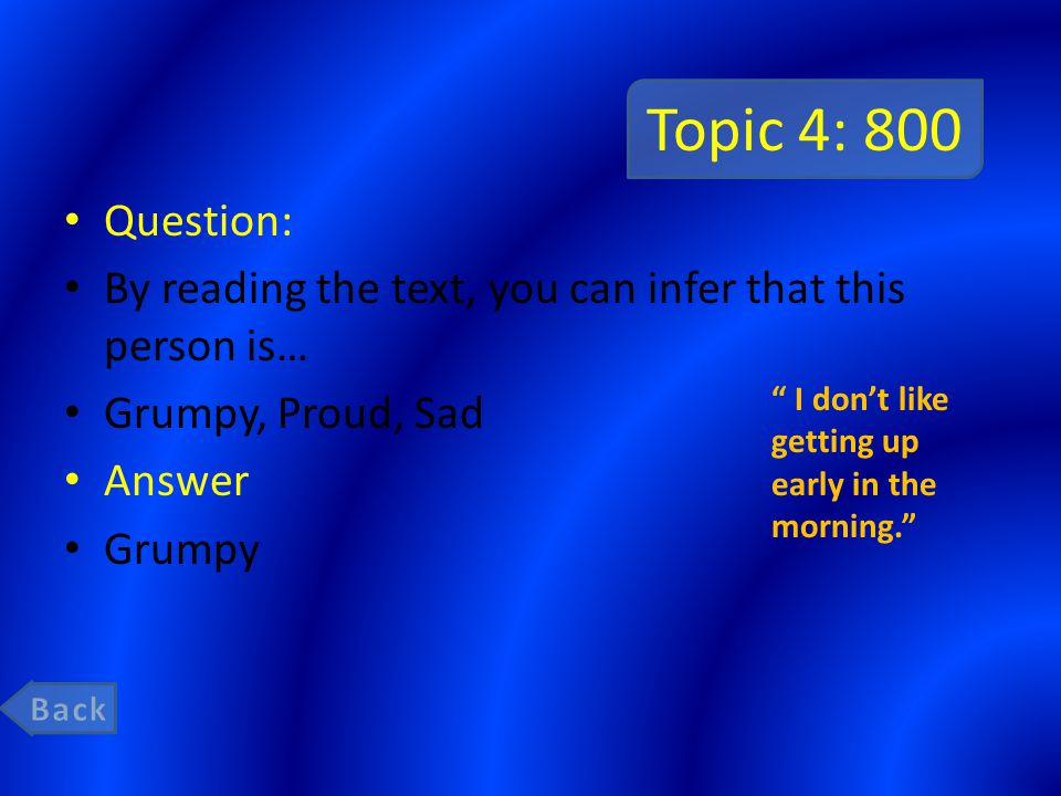 Topic 4: 800 Question: By reading the text, you can infer that this person is… Grumpy, Proud, Sad Answer Grumpy I dont like getting up early in the morning.