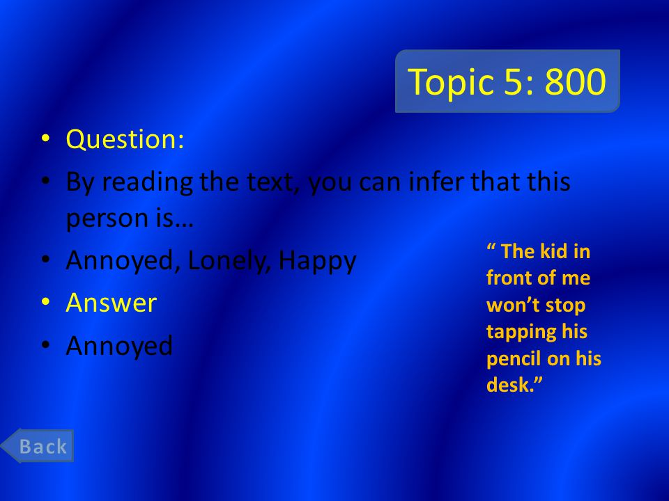 Topic 5: 800 Question: By reading the text, you can infer that this person is… Annoyed, Lonely, Happy Answer Annoyed The kid in front of me wont stop tapping his pencil on his desk.