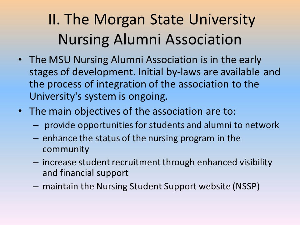 II. The Morgan State University Nursing Alumni Association The MSU Nursing Alumni Association is in the early stages of development. Initial by-laws a