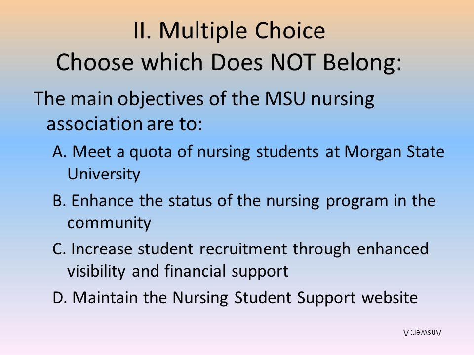 II. Multiple Choice Choose which Does NOT Belong: The main objectives of the MSU nursing association are to: A. Meet a quota of nursing students at Mo