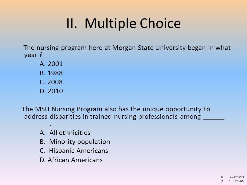 II. Multiple Choice The nursing program here at Morgan State University began in what year ? A. 2001 B. 1988 C. 2008 D. 2010 The MSU Nursing Program a
