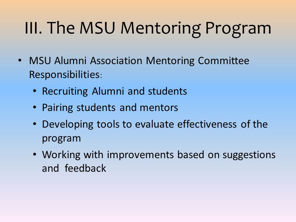 III. The MSU Mentoring Program MSU Alumni Association Mentoring Committee Responsibilities : Recruiting Alumni and students Pairing students and mento