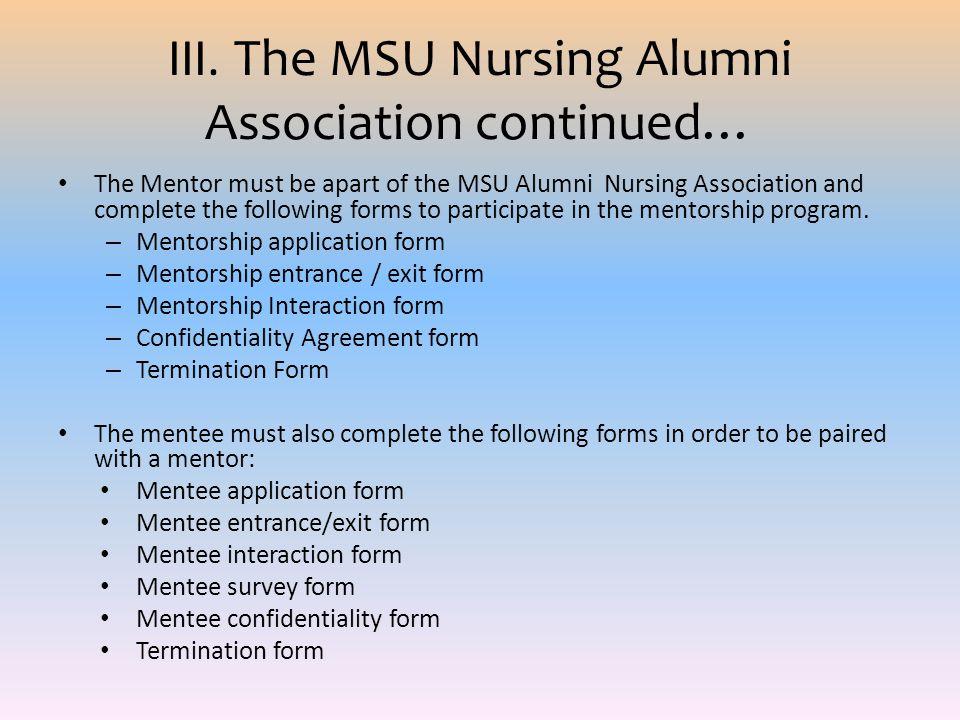 III. The MSU Nursing Alumni Association continued… The Mentor must be apart of the MSU Alumni Nursing Association and complete the following forms to