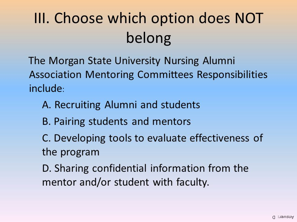 III. Choose which option does NOT belong The Morgan State University Nursing Alumni Association Mentoring Committees Responsibilities include : A. Rec