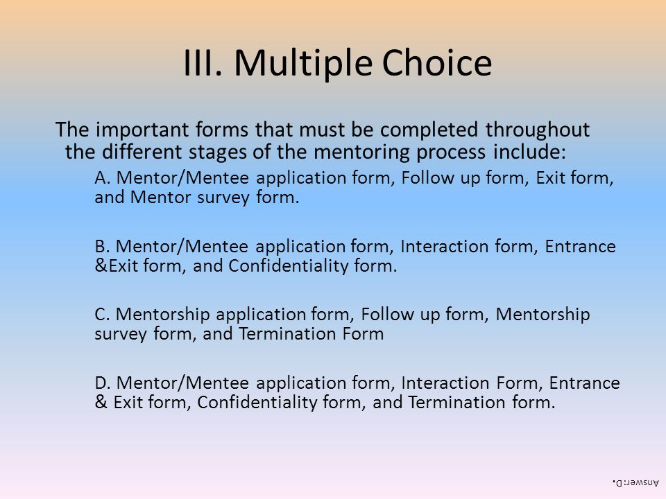 III. Multiple Choice The important forms that must be completed throughout the different stages of the mentoring process include: A. Mentor/Mentee app