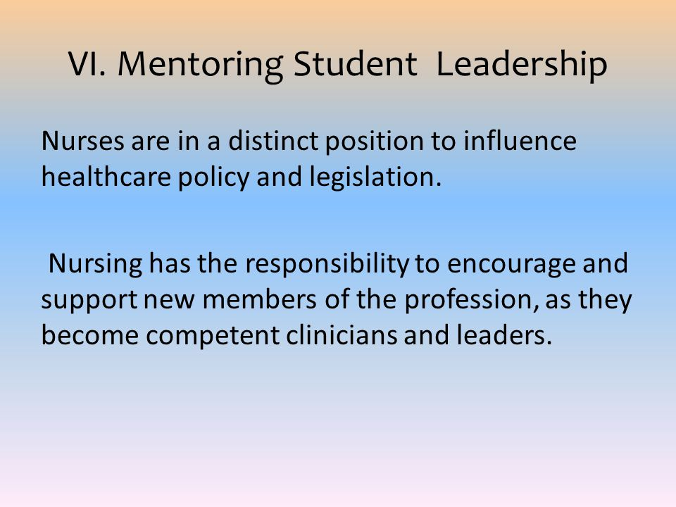 VI. Mentoring Student Leadership Nurses are in a distinct position to influence healthcare policy and legislation. Nursing has the responsibility to e