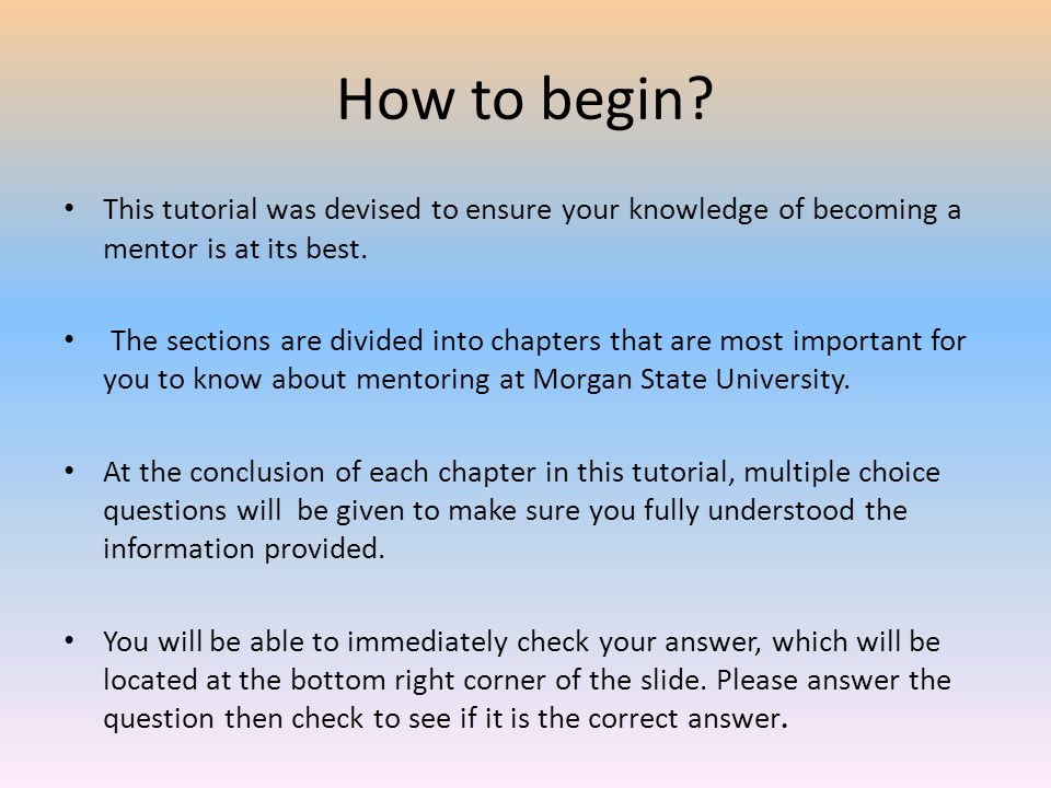 How to begin? This tutorial was devised to ensure your knowledge of becoming a mentor is at its best. The sections are divided into chapters that are