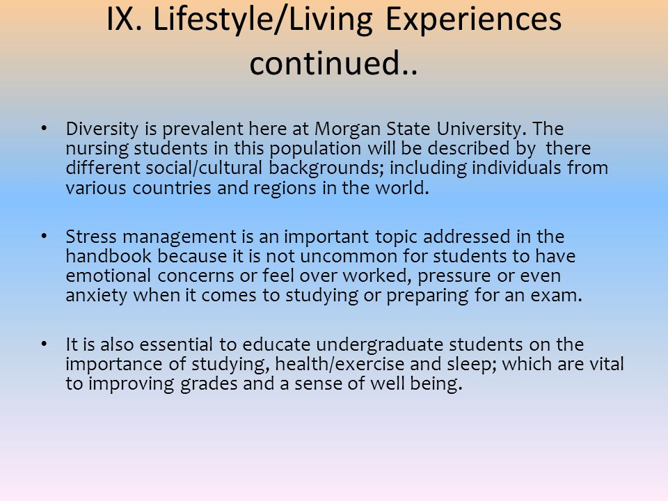 IX. Lifestyle/Living Experiences continued.. Diversity is prevalent here at Morgan State University. The nursing students in this population will be d