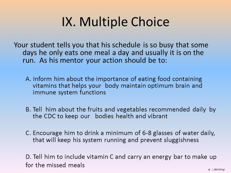 IX. Multiple Choice Your student tells you that his schedule is so busy that some days he only eats one meal a day and usually it is on the run. As hi
