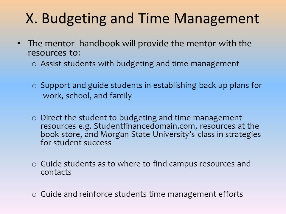X. Budgeting and Time Management The mentor handbook will provide the mentor with the resources to: o Assist students with budgeting and time manageme