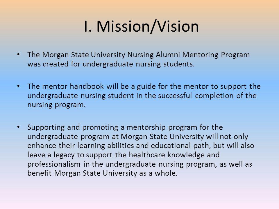 I. Mission/Vision The Morgan State University Nursing Alumni Mentoring Program was created for undergraduate nursing students. The mentor handbook wil