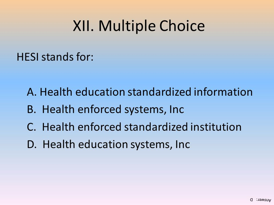 XII. Multiple Choice HESI stands for: A. Health education standardized information B. Health enforced systems, Inc C. Health enforced standardized ins