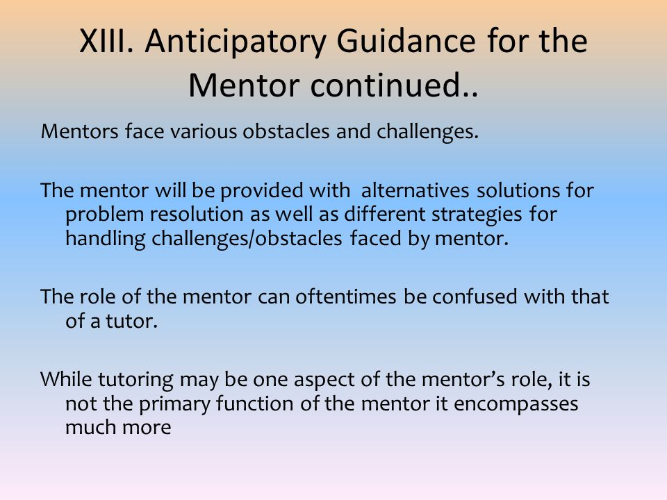XIII. Anticipatory Guidance for the Mentor continued.. Mentors face various obstacles and challenges. The mentor will be provided with alternatives so