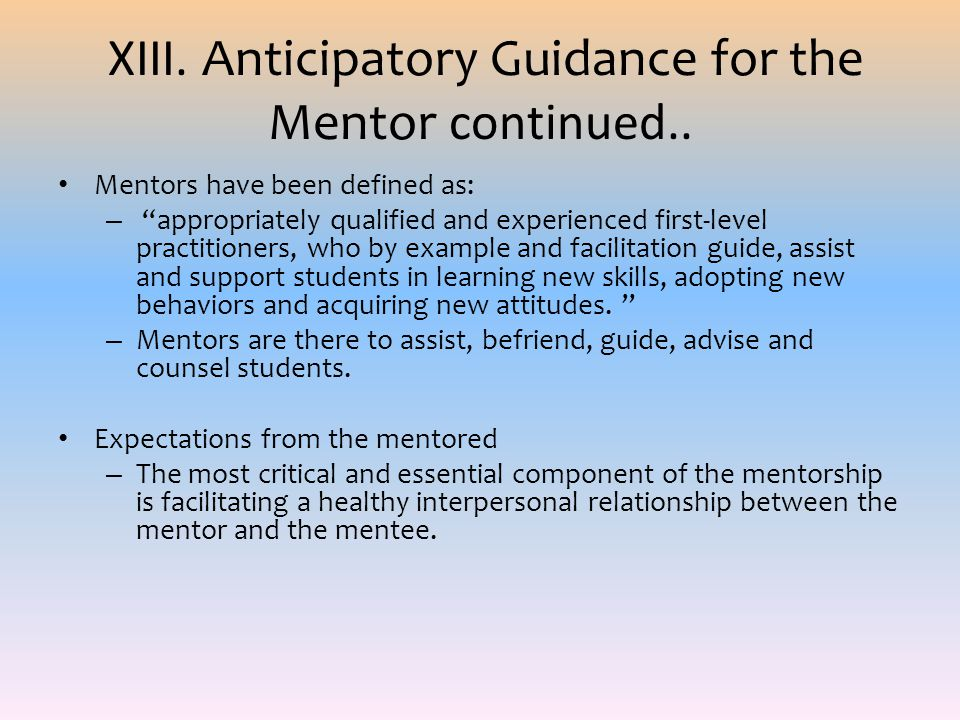 XIII. Anticipatory Guidance for the Mentor continued.. Mentors have been defined as: – appropriately qualified and experienced first-level practitione