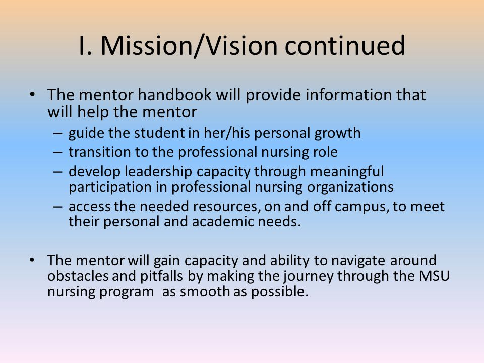 I. Mission/Vision continued The mentor handbook will provide information that will help the mentor – guide the student in her/his personal growth – tr