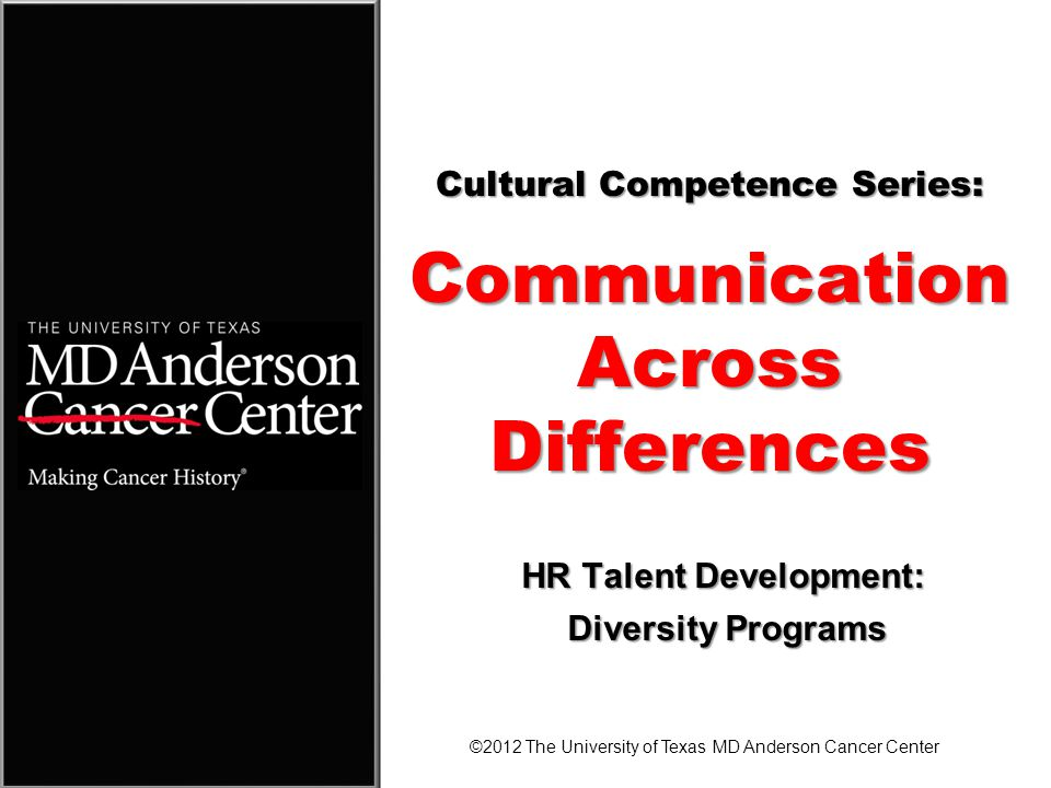 Cultural Competence Series: Communication Across Differences ©2012 The University of Texas MD Anderson Cancer Center HR Talent Development: Diversity Programs