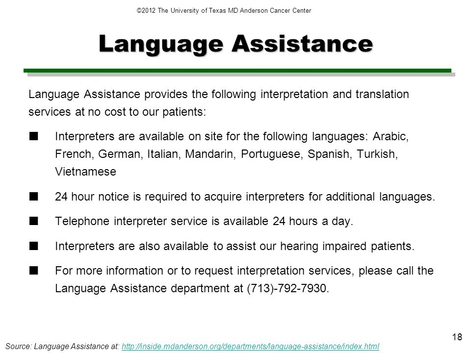 Language Assistance Language Assistance provides the following interpretation and translation services at no cost to our patients: Interpreters are available on site for the following languages: Arabic, French, German, Italian, Mandarin, Portuguese, Spanish, Turkish, Vietnamese 24 hour notice is required to acquire interpreters for additional languages.