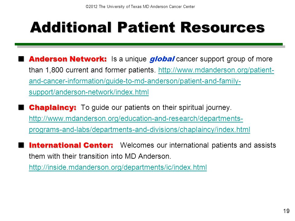 Additional Patient Resources Anderson Network: Anderson Network: Is a unique global cancer support group of more than 1,800 current and former patients.